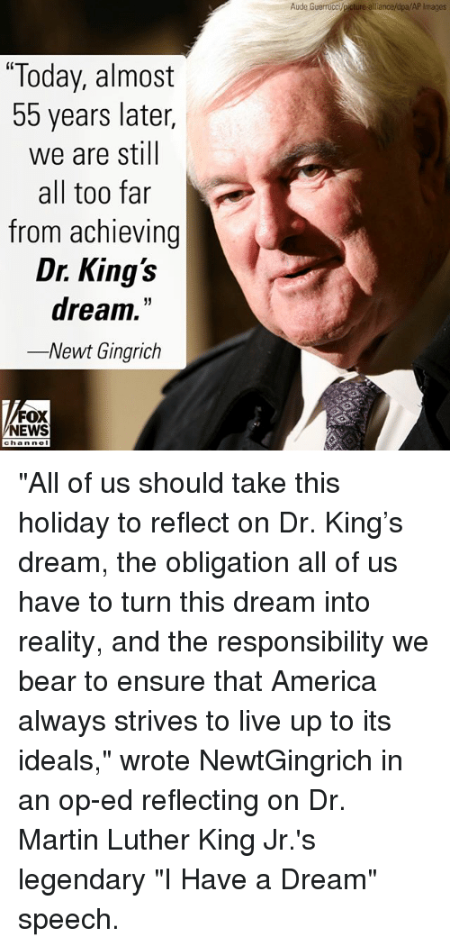"""dr martin luther king: Aude Guerrucci/picture-alliance/dpa/AP Images  """"Today, almost  55 years later,  we are still  all too far  from achieving  Dr. King's  dream.""""  -Newt Gingrich  FOX  NEWS  chan noI """"All of us should take this holiday to reflect on Dr. King's dream, the obligation all of us have to turn this dream into reality, and the responsibility we bear to ensure that America always strives to live up to its ideals,"""" wrote NewtGingrich in an op-ed reflecting on Dr. Martin Luther King Jr.'s legendary """"I Have a Dream"""" speech."""