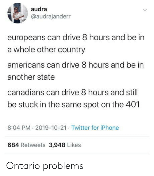 Iphone, Twitter, and Drive: audra  @audrajanderr  europeans can drive 8 hours and be in  a whole other country  americans can drive 8 hours and be in  another state  canadians can drive 8 hours and still  be stuck in the same spot on the 401  8:04 PM 2019-10-21 Twitter for iPhone  684 Retweets 3,948 Likes Ontario problems