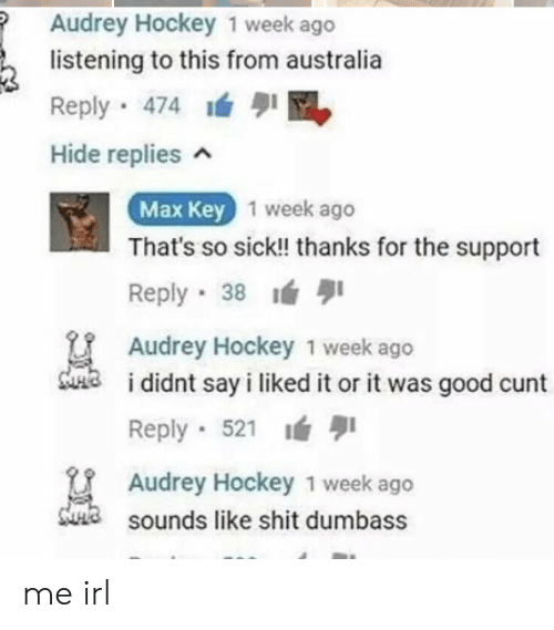 so sick: Audrey Hockey 1 week ago  listening to this from australia  Reply 474  Hide replies n  Max Key  1 week ago  That's so sick!! thanks for the support  Reply 38  Audrey Hockey 1 week ago  didnt say i liked it or it was good cunt  Reply 521  Audrey Hockey 1 week ago  sounds like shit dumbass me irl