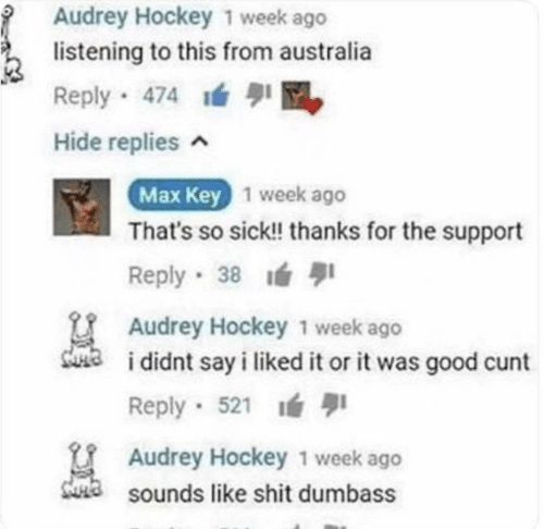 Sick: Audrey Hockey 1 week ago  listening to this from australia  Reply 474 M  Hide replies ^  Max Key 1 week ago  That's so sick! thanks for the support  1  Reply 38  Audrey Hockey 1 week ago  sua  i didnt say i liked it or it was good cunt  Reply · 521 ı  U Audrey Hockey 1 week ago  Sa sounds like shit dumbass