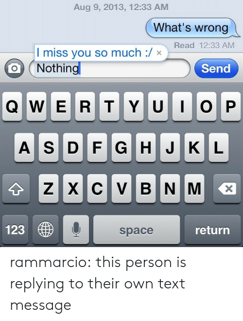 qwerty: Aug 9, 2013, 12:33 AM  What's wrong  Read 12:33 AM  I miss you so much / x  Nothing  Send  QWERTY UIOP  A S D F G H JKL  Z XCV  BN M  123  return  space rammarcio: this person is replying to their own text message