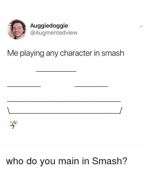 Smashing, Relatable, and Who: Auggiedoggie  @Augmentedview  Me playing any character in smash who do you main in Smash?