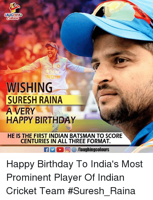 Birthday, Happy Birthday, and Cricket: AUGHING  Sta  INDIA  WISHING  SURESH RAINA  A VERY  HAPPY BIRTHDAY  HE IS THE FIRST INDIAN BATSMAN TO SCORE  CENTURIES IN ALL THREE FORMAT. Happy Birthday To India's Most Prominent Player Of Indian Cricket Team #Suresh_Raina
