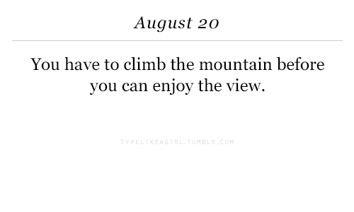 the mountain: August 20  You have to climb the mountain before  you can enjoy the view.