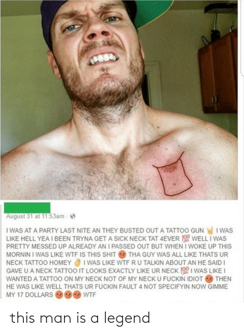 Well Thats: August 31 at 11:53am  I WAS AT A PARTY LAST NITE AN THEY BUSTED OUT A TATTOO GUN I WAS  LIKE HELL YEA I BEEN TRYNA GET A SICK NECK TAT 4EVER 190 WELL I WAS  PRETTY MESSED UP ALREADY AN I PASSED OUT BUT WHEN I WOKE UP THIS  MORNIN I WAS LIKE WTF IS THIS SHIT  THA GUY WAS ALL LIKE THATS UR  I WAS LIKE WTF RU TALKIN ABOUT AN HE SAID I  GAVE U A NECK TATTOO IT LOOKS EXACTLY LIKE UR NECK 100 I WAS LIKE I  NECK TATTOO HOMEY  WANTED A TATTOO ON MY NECK NOT OF MY NECK U FUCKIN IDIOT  THEN  HE WAS LIKE WELL THATS UR FUCKIN FAULT 4 NOT SPECIFYIN NOW GIMME  MY 17 DOLLARS  WTF this man is a legend