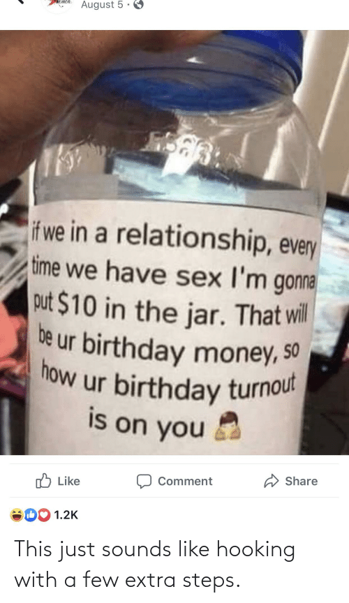 Birthday, Money, and Sex: August 5 ·  HUMOR  if we in a relationship, every  time we have sex I'm gonna  put $10 in the jar. That wil  be ur birthday money, so  now ur birthday turnout  is on you  A Share  Comment  לו Like  1.2K This just sounds like hooking with a few extra steps.