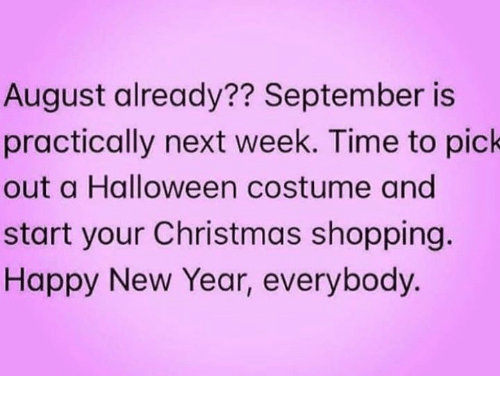 Christmas, Halloween, and Memes: August already?? September is  practically next week. Time to pick  out a Halloween costume and  start your Christmas shopping.  Happy New Year, everybody.