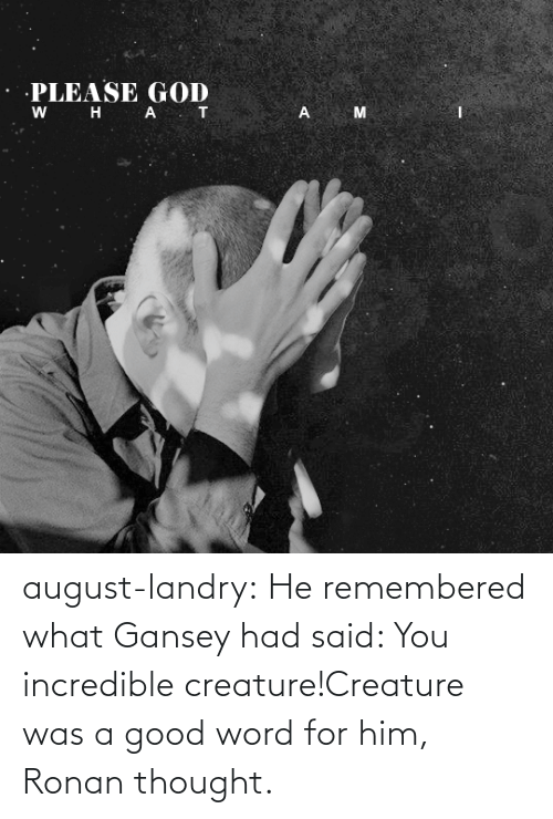 august: august-landry: He remembered what Gansey had said: You incredible creature!Creature was a good word for him, Ronan thought.