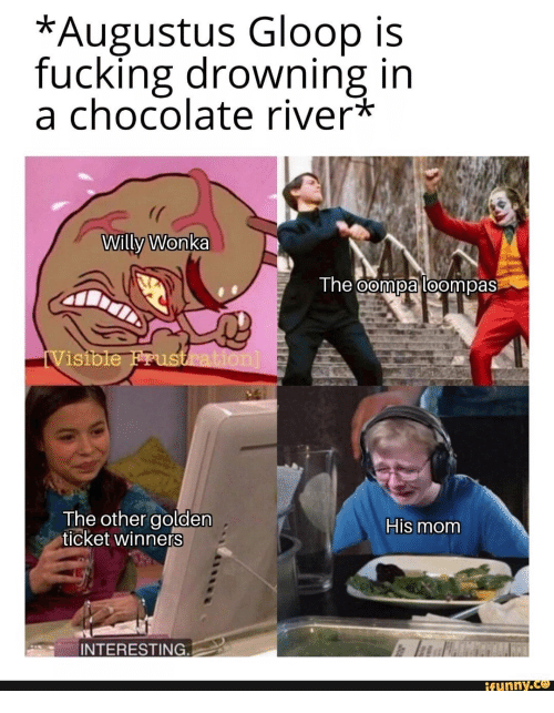 Fucking, Golden Ticket, and Willy Wonka: *Augustus Gloop is  fucking drowning in  a chocolate river*  Willy Wonka  The oompa loompas  iVisible Frustration]  The other golden  ticket winners  His mom  INTERESTING.  ifunny.co