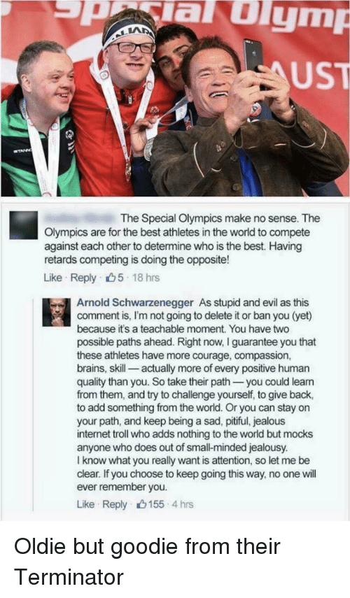 Arnold Schwarzenegger, Brains, and Internet: aulym  UST  The Special Olympics make no sense. The  Olympics are for the best athletes in the world to compete  against each other to determine who is the best. Having  retards competing is doing the opposite!  Like Reply 5 18 hrs  Arnold Schwarzenegger As stupid and evil as this  comment is, I'm not going to delete it or ban you (yet)  because it's a teachable moment. You have two  possible paths ahead. Right now, I guarantee you that  these athletes have more courage, compassion,  brains, skill-_ actually more of every positive human  quality than you. So take their path you could leann  from them, and try to challenge yourself, to give back,  to add something from the world. Or you can stay on  your path, and keep being a sad, pitiful, jealous  internet troll who adds nothing to the world but mocks  anyone who does out of small-minded jealousy.  I know what you really want is attention, so let me be  clear. If you choose to keep going this way, no one will  ever remember you  Like Reply 155 4 hrs Oldie but goodie from their Terminator