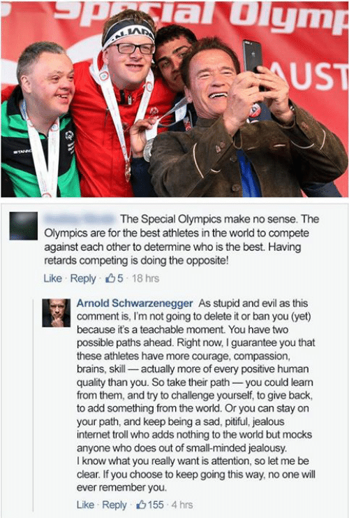 internet troll: aUlym  UST  The Special Olympics make no sense. The  Olympics are for the best athletes in the world to compete  against each other to determine who is the best. Having  retards competing is doing the opposite!  Like Reply 5 18 hrs  Arnold Schwarzenegger As stupid and evil as this  comment is, I'm not going to delete it or ban you (yet)  because it's a teachable moment. You have two  possible paths ahead. Right now, I guarantee you that  these athletes have more courage, compassion,  brains, skill- actually more of every positive human  quality than you. So take their path-you could learn  from them, and try to challenge yourself, to give back,  to add something from the world. Or you can stay on  your path, and keep being a sad, pitiful, jealous  internet troll who adds nothing to the world but mocks  anyone who does out of small-minded jealousy.  I know what you really want is attention, so let me be  clear. If you choose to keep going this way, no one will  ever remember you.  Like Reply 155 4 hrs