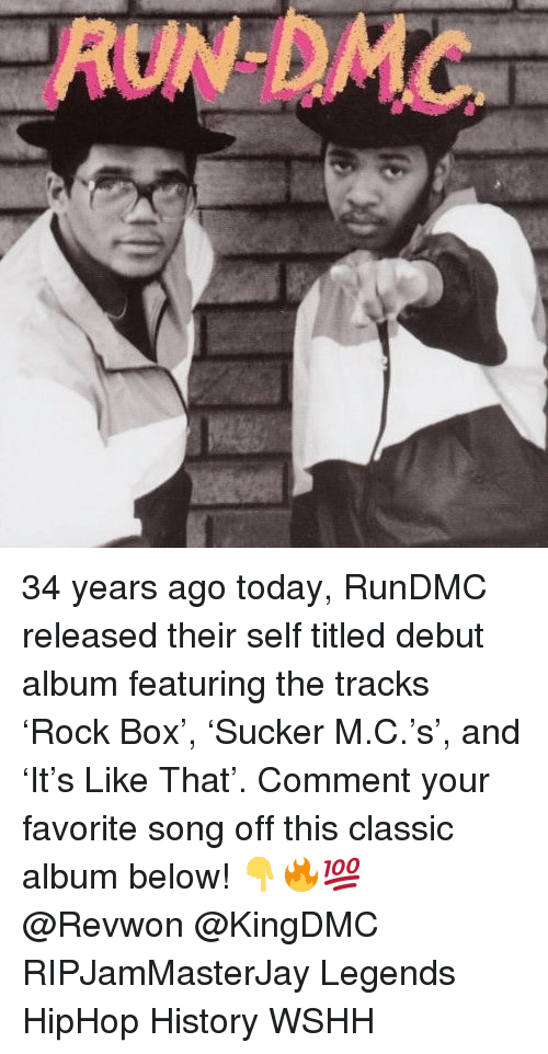 Memes, Wshh, and History: AUNDMC 34 years ago today, RunDMC released their self titled debut album featuring the tracks 'Rock Box', 'Sucker M.C.'s', and 'It's Like That'. Comment your favorite song off this classic album below! 👇🔥💯 @Revwon @KingDMC RIPJamMasterJay Legends HipHop History WSHH