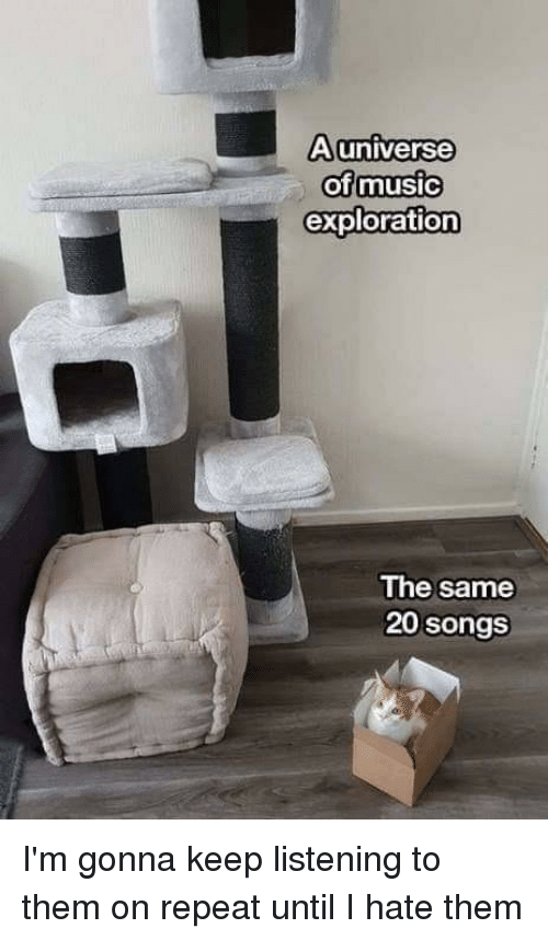 Dank, Songs, and 🤖: Auniverse  ofmusic  exploration  The same  20 songs I'm gonna keep listening to them on repeat until I hate them