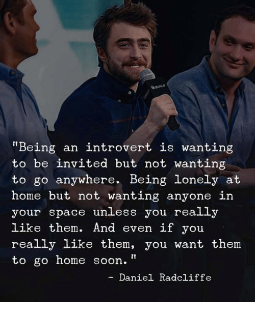 """Daniel Radcliffe: auns  Being an introvert is wanting  to be invited but not wanting  to go anywhere. Being lonely at  home but not wanting anyone in  your space unless you really  like them. And even if you  really like them, you want them  to go home soon.""""  - Daniel Radcliffe"""