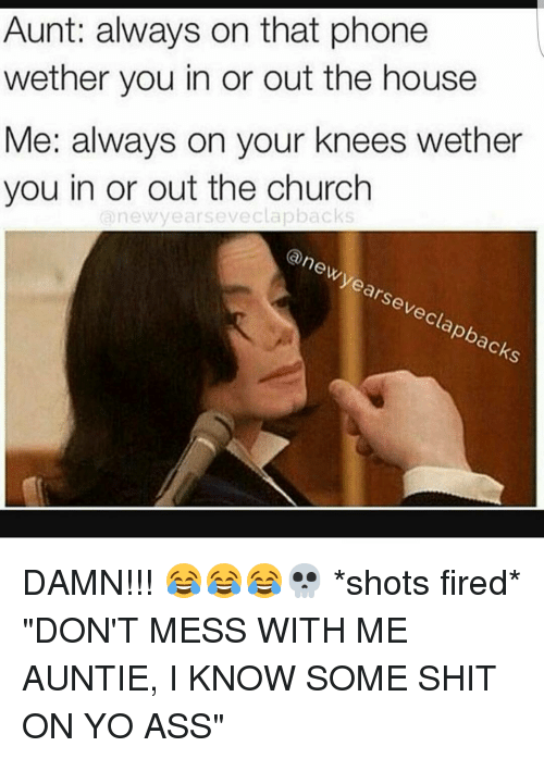 """Shot Fired: Aunt: always on that phone  wether you in or out the house  Me: always on your knees wether  you in or out the church  new years eveclapbacks  (a new years eveclapbacks DAMN!!! 😂😂😂💀 *shots fired* """"DON'T MESS WITH ME AUNTIE, I KNOW SOME SHIT ON YO ASS"""""""