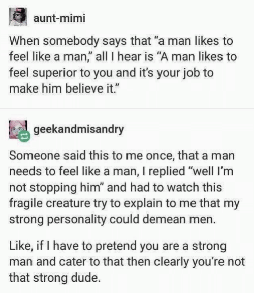 """Dude, Memes, and Watch: aunt-mimi  When somebody says that """"a man likes to  feel like a man, all 1 hear is """"A man likes to  feel superior to you and it's your job to  make him believe it.""""  geekandmisandry  Someone said this to me once, that a man  needs to feel like a man, I replied """"well I'm  not stopping him"""" and had to watch this  fragile creature try to explain to me that my  strong personality could demean men.  Like, if I have to pretend you are a strong  man and cater to that then clearly you're not  that strong dude."""
