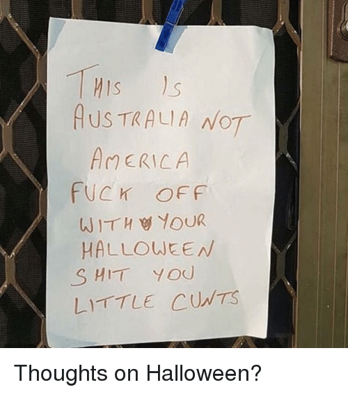 Halloween, Memes, and Shit: AUS TRALIA NOT  AERICA  FUCK OFF  HALLOWEEN  SHIT YOU  LITTLE CUNTS Thoughts on Halloween?