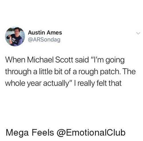 "Funny, Michael Scott, and Mega: Austin Ames  @ARSondag  When Michael Scott said ""I'm going  through a little bit of a rough patch. The  whole year actually"" I really felt that Mega Feels @EmotionalClub"