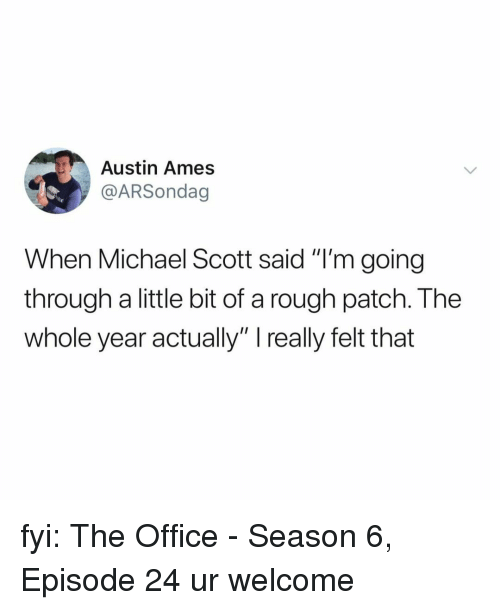 """Season 6: Austin Ames  @ARSondag  When Michael Scott said """"I'm going  through a little bit of a rough patch. The  whole year actually"""" really felt that fyi: The Office - Season 6, Episode 24 ur welcome"""