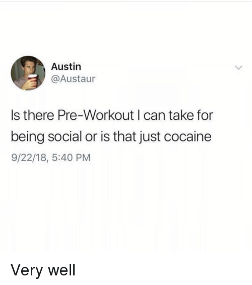 pre workout: Austin  @Austaur  Is there Pre-Workout I can take for  being social or is that just cocaine  9/22/18, 5:40 PM Very well