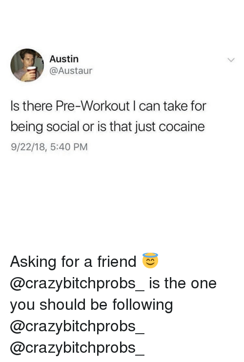 pre workout: Austin  @Austaur  Is there Pre-Workout I can take for  being social or is that just cocaine  9/22/18, 5:40 PM Asking for a friend 😇 @crazybitchprobs_ is the one you should be following @crazybitchprobs_ @crazybitchprobs_