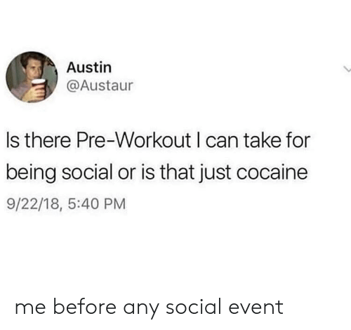 pre workout: Austin  @Austaur  Is there Pre-Workout I can take for  being social or is that just cocaine  9/22/18, 5:40 PM me before any social event