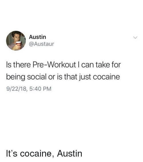 pre workout: Austin  @Austaur  s there Pre-Workout can take for  being social or is that just cocaine  9/22/18, 5:40 PM It's cocaine, Austin