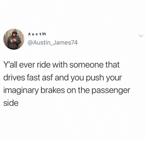 Austin, Passenger, and Push: Austin  @Austin_James74  Y'all ever ride with someone that  drives fast asf and you push your  imaginary brakes on the passenger  side