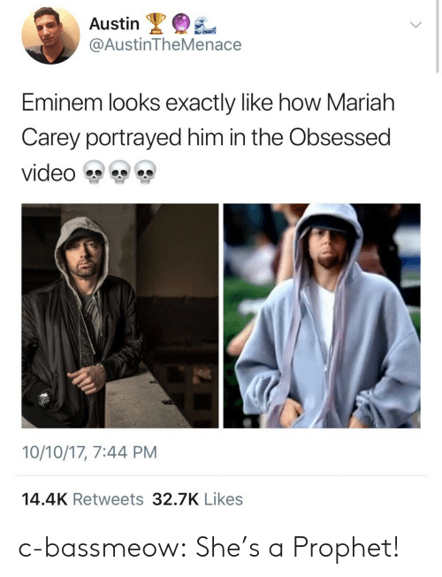 obsessed: Austin  @AustinTheMenace  Eminem looks exactly like how Mariah  Carey portrayed him in the Obsessed  video雙雙雙  10/10/17, 7:44 PM  14.4K Retweets 32.7K Likes c-bassmeow: She's a Prophet!