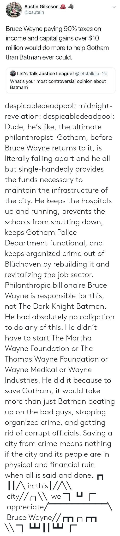Appreciate: Austin Gilkeson  @osutein  Bruce Wayne paying 90% taxes on  income and capital gains over $10  million would do more to help Gotham  than Batman ever could.  Let's Talk Justice League! @letstalkjla 2d  What's your most controversial opinion about  Batman? despicabledeadpool:  midnight-revelation: despicabledeadpool:  Dude, he's like, the ultimate philanthropist   Gotham, before Bruce Wayne returns to it, is literally falling apart and he all but single-handedly provides the funds necessary to maintain the infrastructure of the city. He keeps the hospitals up and running, prevents the schools from shutting down, keeps Gotham Police Department functional, and keeps organized crime out of Blüdhaven by rebuilding it and revitalizing the job sector. Philanthropic billionaire Bruce Wayne is responsible for this, not The Dark Knight Batman. He had absolutely no obligation to do any of this. He didn't have to start The Martha Wayne Foundation or The Thomas Wayne Foundation or Wayne Medical or Wayne Industries. He did it because to save Gotham, it would take more than just Batman beating up on the bad guys, stopping organized crime, and getting rid of corrupt officials. Saving a city from crime means nothing if the city and its people are in physical and financial ruin when all is said and done.  ┏┓  ┃┃╱╲ in this┃╱╱╲╲  city╱╱╭╮╲╲  we ▔▏┗┛▕▔    appreciate╱▔▔▔▔▔▔▔▔▔▔╲  Bruce Wayne╱╱┏┳┓╭╮┏┳┓ ╲╲ ▔▏┗┻┛┃┃┗┻┛▕▔