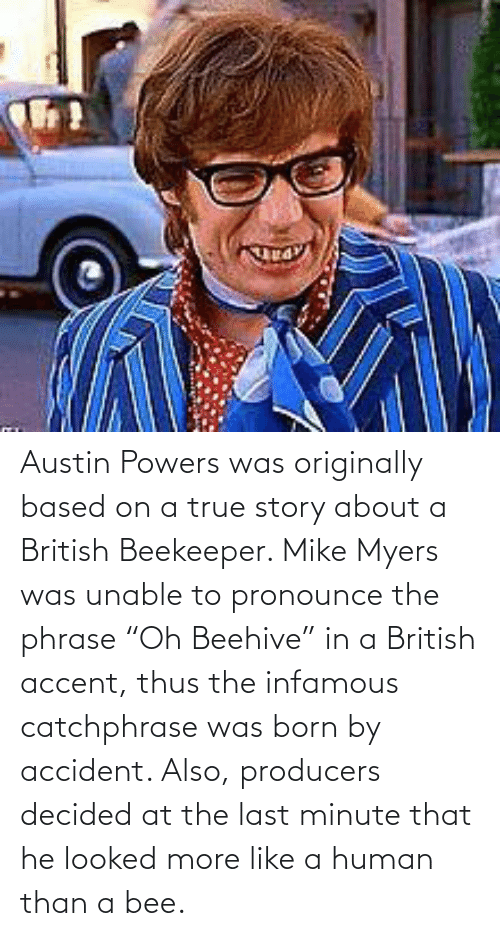 """powers: Austin Powers was originally based on a true story about a British Beekeeper. Mike Myers was unable to pronounce the phrase """"Oh Beehive"""" in a British accent, thus the infamous catchphrase was born by accident. Also, producers decided at the last minute that he looked more like a human than a bee."""