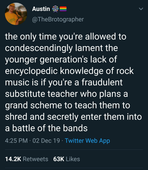 If Youre: Austin  @TheBrotographer  RACKS  the only time you're allowed to  condescendingly lament the  younger generation's lack of  encyclopedic knowledge of rock  music is if you're a fraudulent  substitute teacher who plans a  grand scheme to teach them to  shred and secretly enter them into  a battle of the bands  4:25 PM · 02 Dec 19 · Twitter Web App  14.2K Retweets 63K Likes