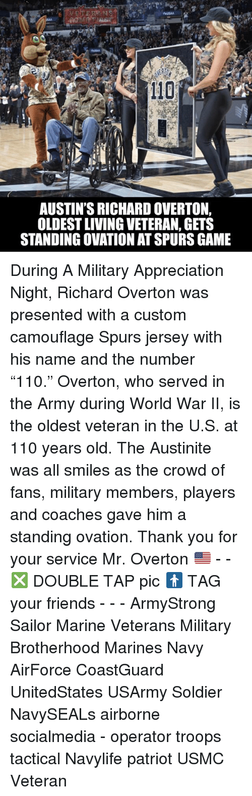 """Served in the Army: AUSTIN'S RICHARD OVERTON,  OLDESTLIVING VETERAN, GETS  STANDING OVATION ATSPURS GAME During A Military Appreciation Night, Richard Overton was presented with a custom camouflage Spurs jersey with his name and the number """"110."""" Overton, who served in the Army during World War II, is the oldest veteran in the U.S. at 110 years old. The Austinite was all smiles as the crowd of fans, military members, players and coaches gave him a standing ovation. Thank you for your service Mr. Overton 🇺🇸 - - ❎ DOUBLE TAP pic 🚹 TAG your friends - - - ArmyStrong Sailor Marine Veterans Military Brotherhood Marines Navy AirForce CoastGuard UnitedStates USArmy Soldier NavySEALs airborne socialmedia - operator troops tactical Navylife patriot USMC Veteran"""