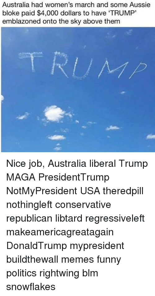 """Jobbing: Australia had women's march and some Aussie  bloke paid $4,000 dollars to have 'TRUMP""""  emblazoned onto the sky above them Nice job, Australia liberal Trump MAGA PresidentTrump NotMyPresident USA theredpill nothingleft conservative republican libtard regressiveleft makeamericagreatagain DonaldTrump mypresident buildthewall memes funny politics rightwing blm snowflakes"""