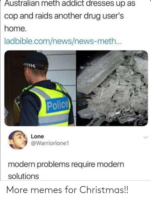 Drug: Australian meth addict dresses up as  cop and raids another drug user's  home.  ladbible.com/news/news-meth..  Police  Lone  @Warriorlone1  modern problems require modern  solutions More memes for Christmas!!