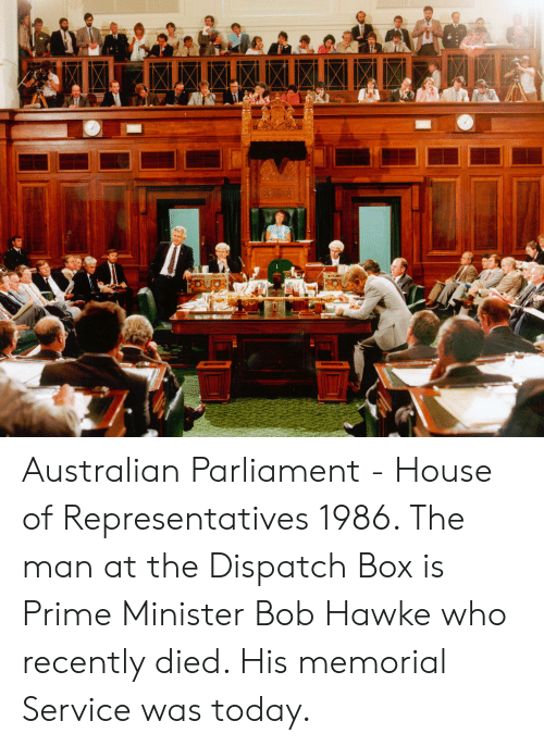 House, Today, and Australian: Australian Parliament - House of Representatives 1986. The man at the Dispatch Box is Prime Minister Bob Hawke who recently died. His memorial Service was today.