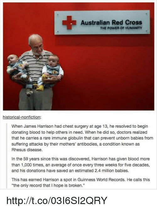 """Million Babies: Australian Red Cross  THE POWER OF HUMANITY  historical-nonfiction:  When James Harrison had chest surgery at age 13, he resolved to begin  donating blood to help others in need. When he did so, doctors realized  that he carries a rare immune globulin that can prevent unborn babies from  suffering attacks by their mothers' antibodies, a condition known as  Rhesus disease.  In the 59 years since this was discovered, Harrison has given blood more  than 1,000 times, an average of once every three weeks for five decades,  and his donations have saved an estimated 2.4 million babies.  This has earned Harrison a spot in Guinness World Records. He calls this  """"the only record that I hope is broken."""" http://t.co/03I6SI2QRY"""