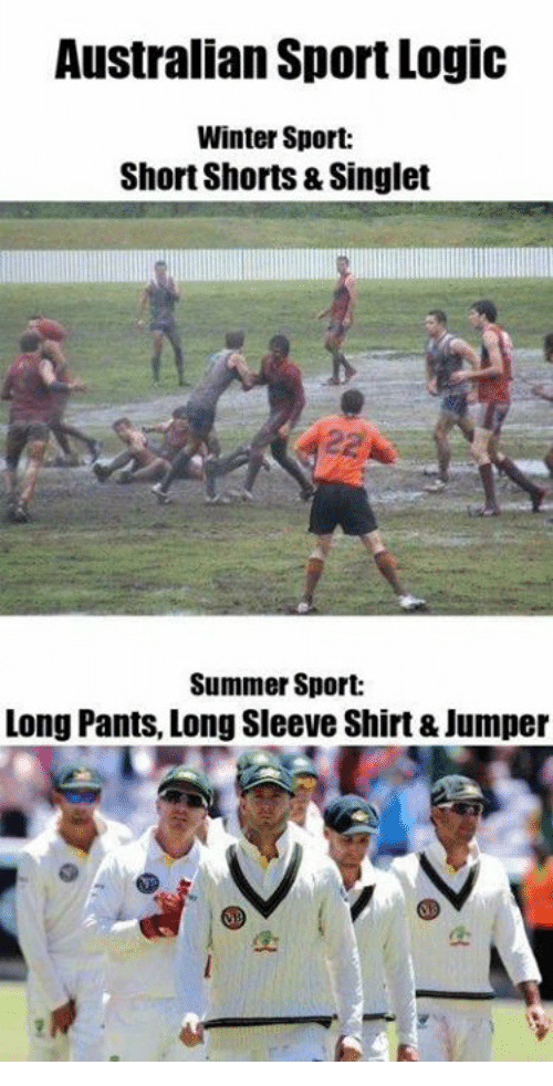 Logic, Memes, and Winter: Australian Sport Logic  Winter Sport:  Short Shorts & Singlet  Summer Sport:  Long Pants, Long Sleeve Shirt & Jumper
