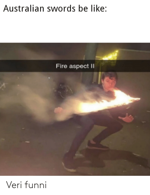 Australian: Australian swords be like:  Fire aspect || Veri funni