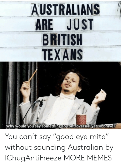 """Dank, Memes, and Target: AUSTRALIANS  ARE JUST  BRITISH  TEXANS  Why would you say.something so controverslal yet so brave? You can't say """"good eye mite"""" without sounding Australian by IChugAntiFreeze MORE MEMES"""