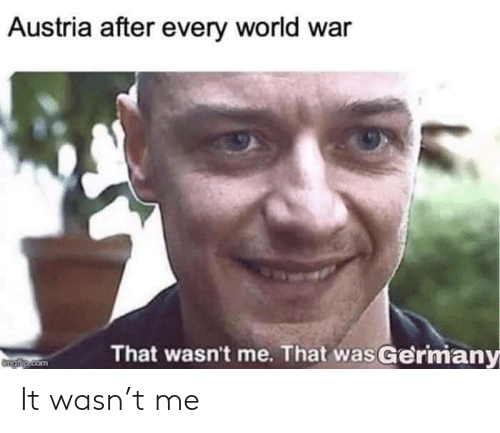 World, Austria, and Com: Austria after every world war  That wasn't me. That wasGermany  Taip.com It wasn't me