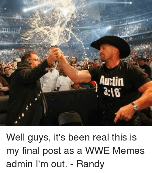 Wwe Memes: Autin Well guys, it's been real this is my final post as a WWE Memes admin I'm out. - Randy