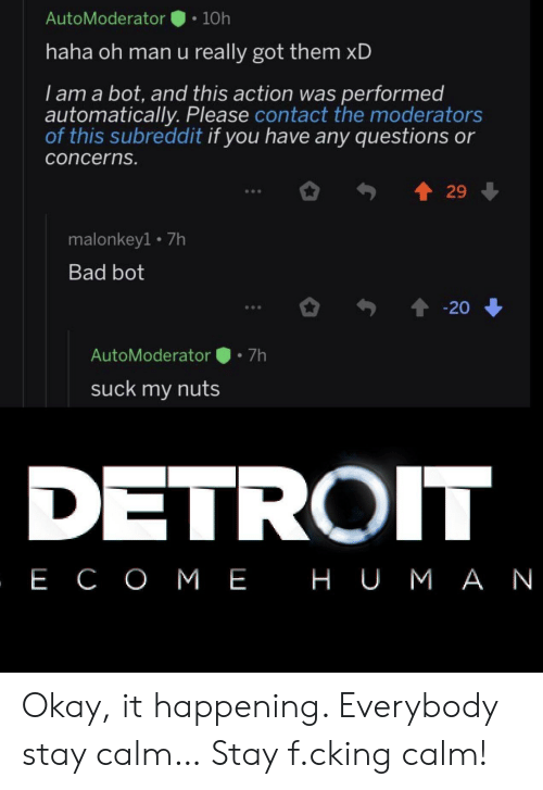 Got Them: AutoModerator  10h  haha oh man u really got them xD  I am a bot, and this action was performed  automatically. Please contact the moderators  of this subreddit if you have any questions or  concerns.  29  malonkey1 7h  Bad bot  20  7h  AutoModerator  suck my nuts  DETROIT  , Е СОМЕ НUМАN Okay, it happening. Everybody stay calm… Stay f.cking calm!