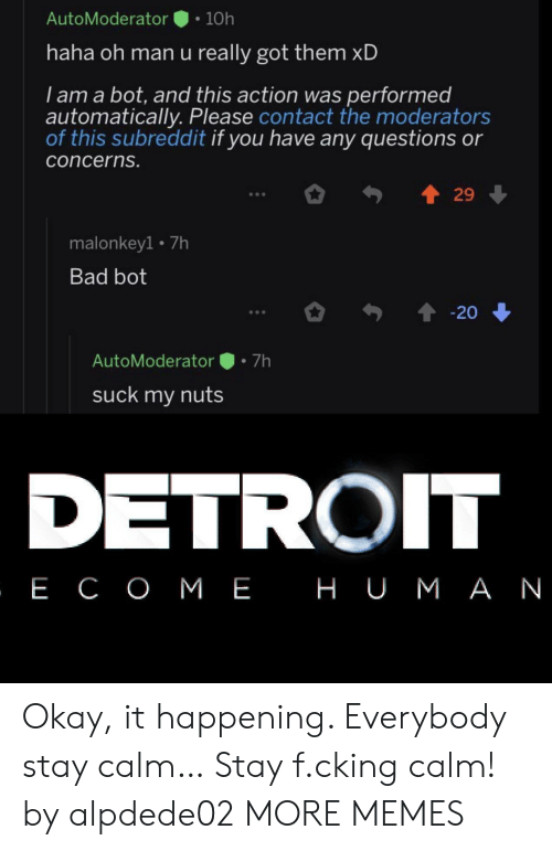 Got Them: AutoModerator  10h  haha oh man u really got them xD  I am a bot, and this action was performed  automatically. Please contact the moderators  of this subreddit if you have any questions or  concerns.  29  malonkey1 7h  Bad bot  20  7h  AutoModerator  suck my nuts  DETROIT  , Е СОМЕ НUМАN Okay, it happening. Everybody stay calm… Stay f.cking calm! by alpdede02 MORE MEMES
