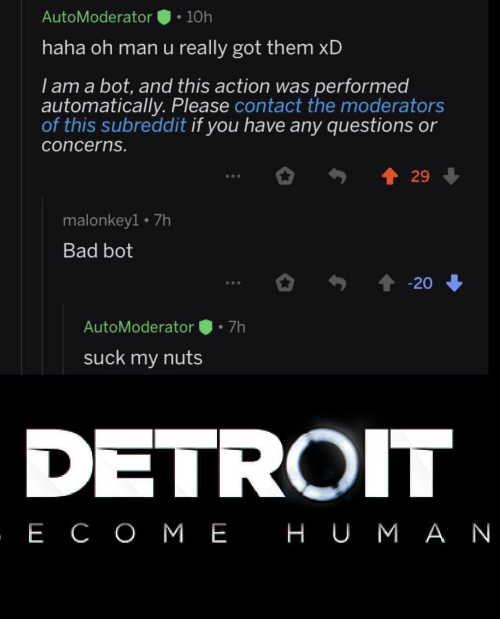 I Am A: AutoModerator  10h  haha oh man u really got them xD  I am a bot, and this action was performed  automatically. Please contact the moderators  of this subreddit if you have any questions or  concerns.  29  malonkey1 7h  Bad bot  20  7h  AutoModerator  suck my nuts  DETROIT  , Е СОМЕ НUМАN