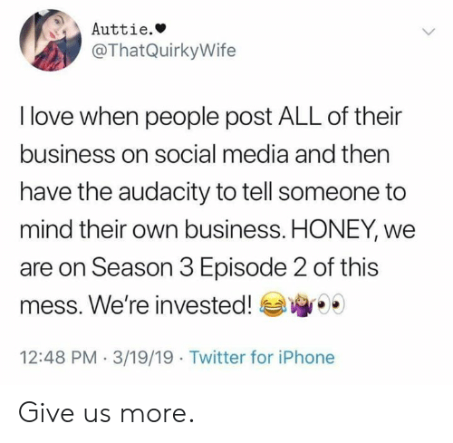 Audacity: Auttie.»  @ThatQuirkyWife  I love when people post ALL of their  business on social media and then  have the audacity to tell someone to  mind their own business. HONEY, we  are on Season 3 Episode 2 of this  mess. We're invested!  12:48 PM 3/19/19 Twitter for iPhone Give us more.