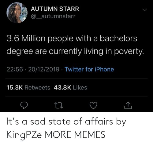 state: AUTUMN STARR  @_autumnstarr  3.6 Million people with a bachelors  degree are currently living in poverty.  22:56 · 20/12/2019 · Twitter for iPhone  15.3K Retweets 43.8K Likes It's a sad state of affairs by KingPZe MORE MEMES