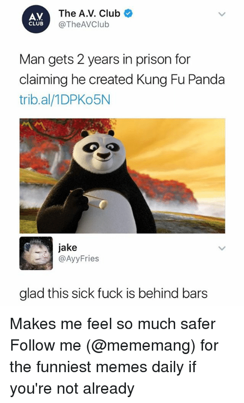 Kungs: AV  CLUB  The A.V. Club  @TheAVClub  Man gets 2 years in prison for  claiming he created Kung Fu Panda  trib.al/1DPKo5N  jake  @AyyFries  glad this sick fuck is behind bars Makes me feel so much safer Follow me (@mememang) for the funniest memes daily if you're not already