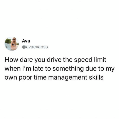 Memes, Drive, and Time: Ava  @avaevanss  How dare you drive the speed limit  when I'm late to something due to my  own poor time management skills