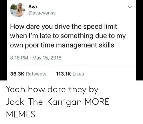 Daring: Ava  @avaevanss  How dare you drive the speed limit  when I'm late to something due to my  own poor time management skills  8:18 PM May 15, 2018  36.3K Retweets  113.1K Likes Yeah how dare they by Jack_The_Karrigan MORE MEMES